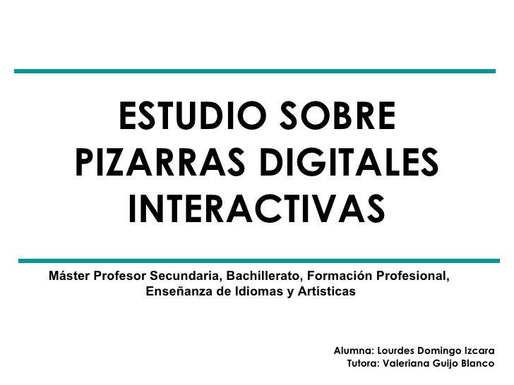 ESTUDIO SOBRE PIZARRAS DIGITALES INTERACTIVAS Alumna: Lourdes Domingo Izcara Tutora: Valeriana Guijo Blanco Máster Profeso...