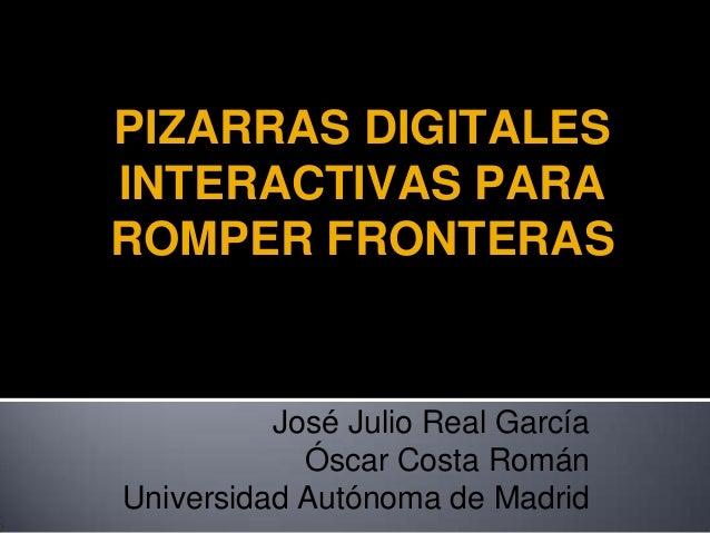 PIZARRAS DIGITALES INTERACTIVAS PARA ROMPER FRONTERAS  José Julio Real García Óscar Costa Román Universidad Autónoma de Ma...