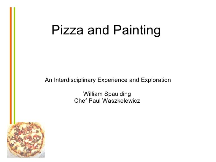 Pizza and Painting An Interdisciplinary Experience and Exploration William Spaulding  Chef Paul Waszkelewicz