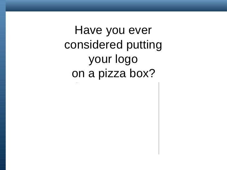 Have you ever  considered putting  your logo  on a pizza box?