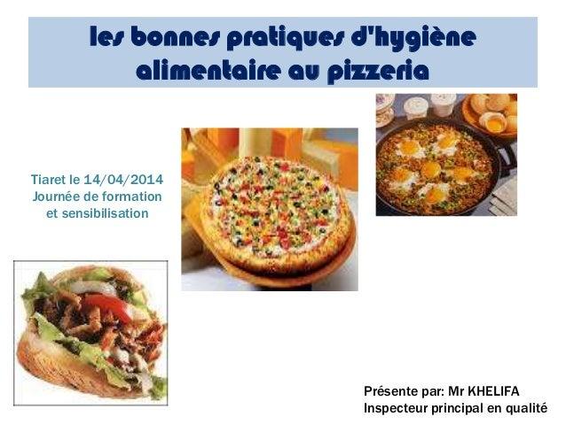 les bonnes pratiques d'hygiène alimentaire au pizzeria Présente par: Mr KHELIFA Inspecteur principal en qualité Tiaret le ...