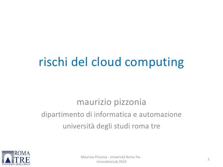 rischi del cloud computing<br />mauriziopizzonia<br />dipartimento di informatica e automazione<br />universitàdeglistudir...