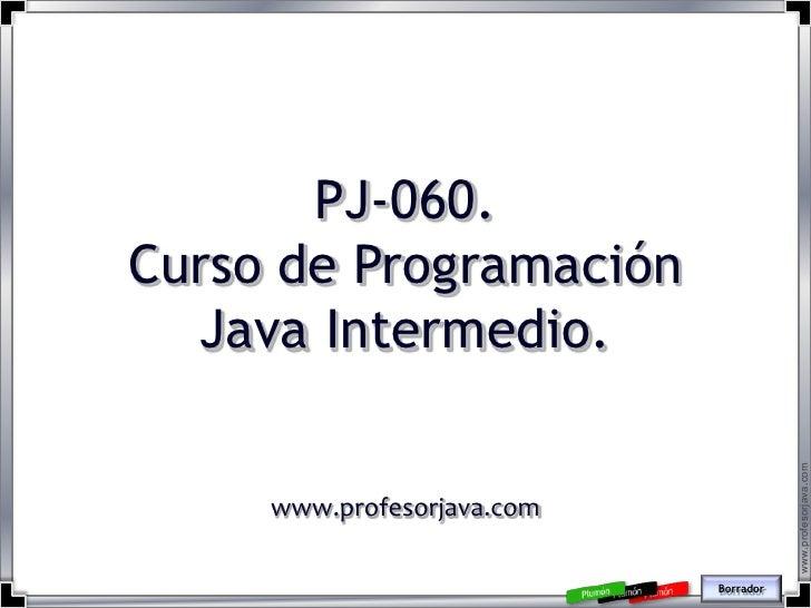 PJ-060. Curso de Programación   Java Intermedio.                                            www.profesorjava.com      www....