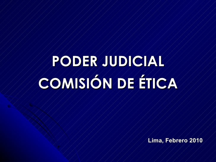 PODER JUDICIAL COMISIÓN DE ÉTICA Lima, Febrero 2010
