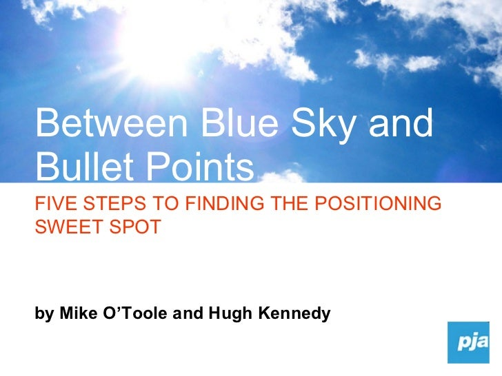 by Mike O'Toole and Hugh Kennedy Between Blue Sky and Bullet Points FIVE STEPS TO FINDING THE POSITIONING SWEET SPOT