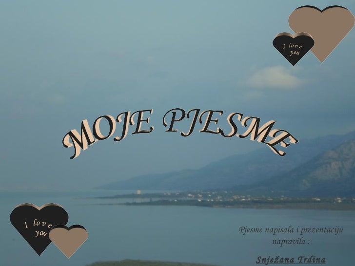 MOJE PJESME Pjesme napisala i prezentaciju napravila : Snježana Trdina I love  you  I love  you