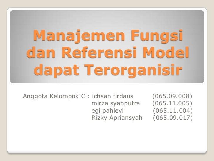 Manajemen Fungsi dan Referensi Model  dapat TerorganisirAnggota Kelompok C : ichsan firdaus     (065.09.008)              ...