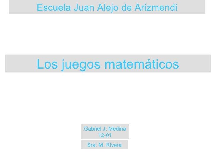 Escuela Juan Alejo de Arizmendi Gabriel J. Medina 12-01 Los juegos matemáticos Sra: M. Rivera