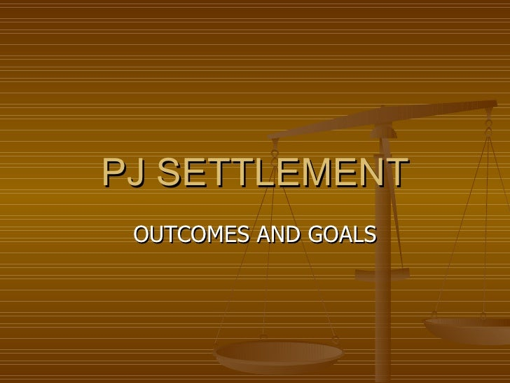 PJ SETTLEMENT OUTCOMES AND GOALS