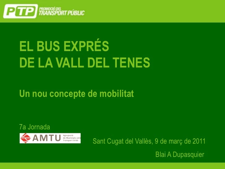 EL BUS EXPRÉSDE LA VALL DEL TENESUn nou concepte de mobilitat7a Jornada                 Sant Cugat del Vallès, 9 de març d...