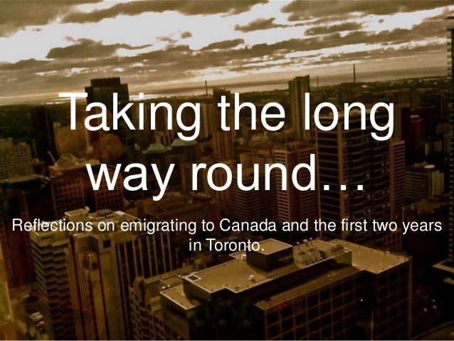Taking the longway round…Reflections on emigrating to Canada and the first two yearsin Toronto.