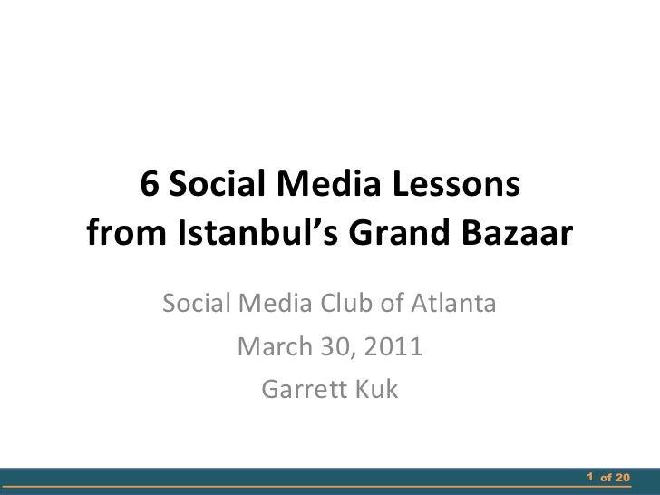 6 Social Media Lessons from Istanbul's Grand Bazaar Social Media Club of Atlanta March 30, 2011 Garrett Kuk of 20