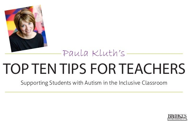 Paula Kluth's TOP TEN TIPS FOR TEACHERS Supporting Students with Autism in the Inclusive Classroom
