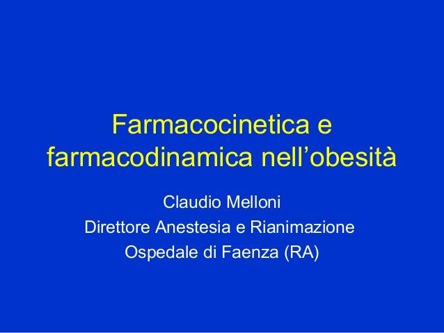 Farmacocinetica e farmacodinamica nell'obesità Claudio Melloni Direttore Anestesia e Rianimazione Ospedale di Faenza (RA)