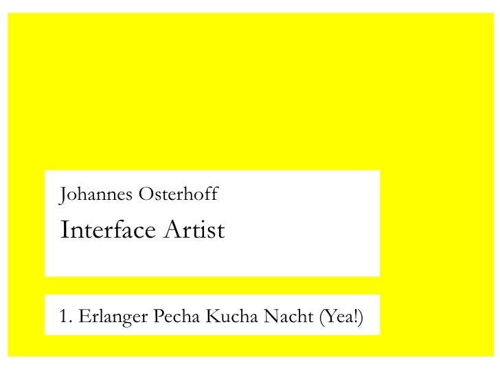 Johannes OsterhoffInterface Artist1. Erlanger Pecha Kucha Nacht (Yea!)