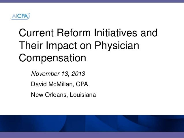 Current Reform Initiatives and Their Impact on Physician Compensation November 13, 2013 David McMillan, CPA New Orleans, L...