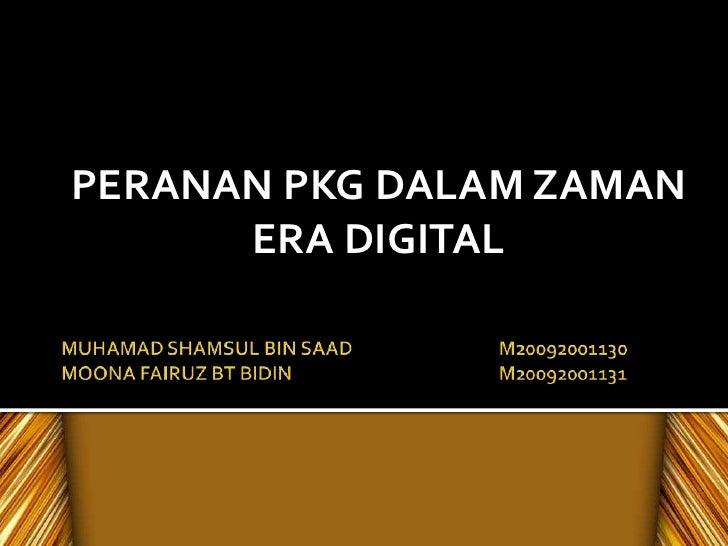 MUHAMAD SHAMSUL BIN SAADM20092001130MOONA FAIRUZ BT BIDINM20092001131<br />PERANAN PKG DALAM ZAMAN ERA DIGITAL<br />