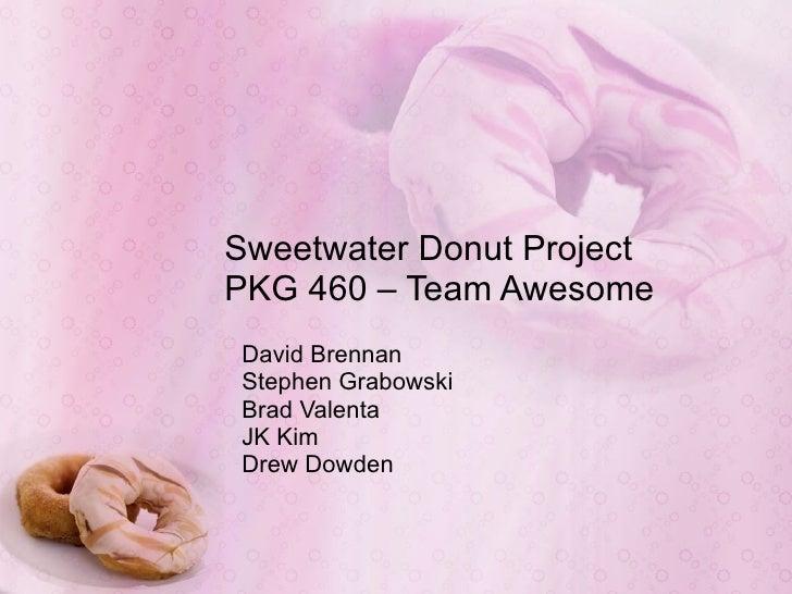 Sweetwater Donut Project PKG 460 – Team Awesome David Brennan Stephen Grabowski Brad Valenta JK Kim Drew Dowden