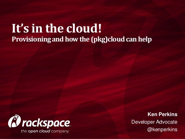 It's in the cloud!  Provisioning and how the (pkg)cloud can help  Ken Perkins Developer Advocate @kenperkins