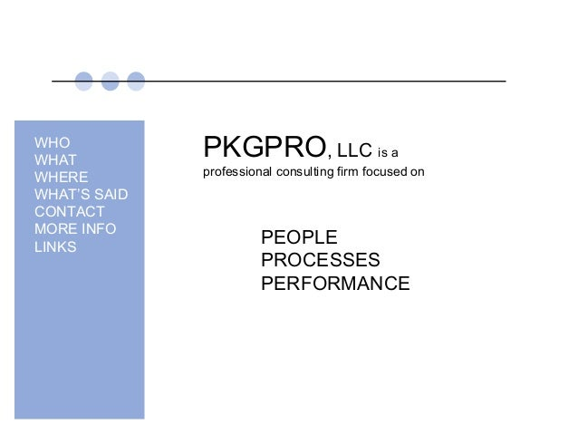 PKGPRO, LLC is a professional consulting firm focused on PEOPLE PROCESSES PERFORMANCE WHO WHAT WHERE WHAT'S SAID CONTACT M...