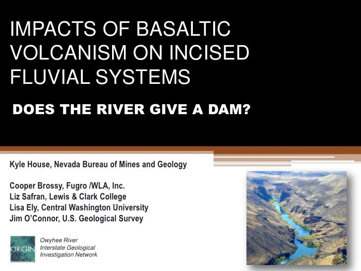 IMPACTS OF BASALTIC VOLCANISM ON INCISED FLUVIAL SYSTEMS<br />DOES THE RIVER GIVE A DAM?<br />Kyle House, Nevada Bureau of...