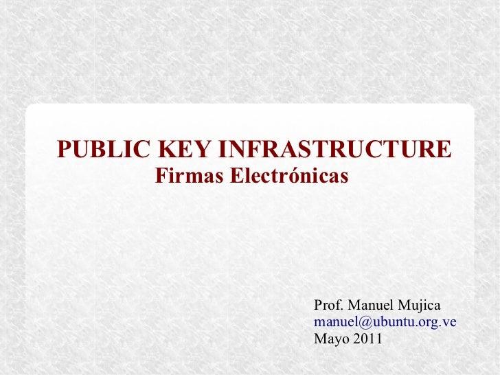 PUBLIC KEY INFRASTRUCTURE      Firmas Electrónicas                     Prof. Manuel Mujica                     manuel@ubun...