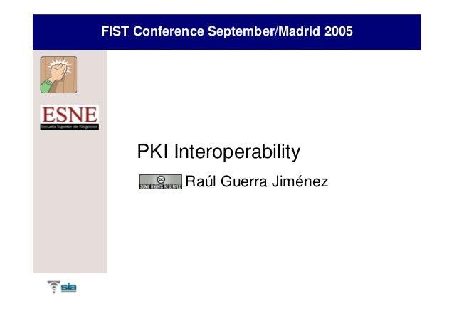 FIST Conference September/Madrid 2005     PKI Interoperability            Raúl Guerra Jiménez
