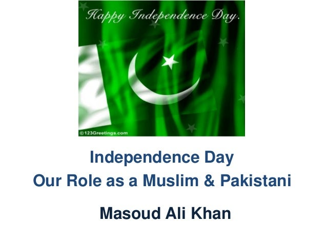 Independence Day Our Role as a Muslim & Pakistani Masoud Ali Khan