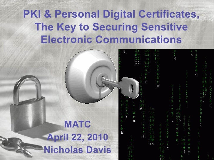 PKI & Personal Digital Certificates,  The Key to Securing Sensitive   Electronic Communications        MATC    April 22, 2...