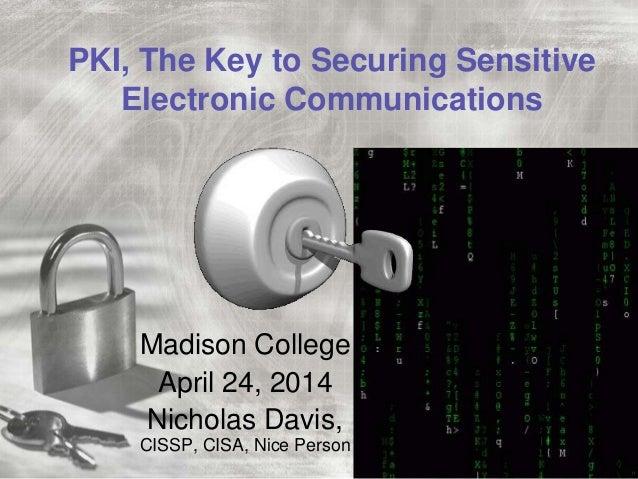 PKI, The Key to Securing Sensitive Electronic Communications Madison College April 24, 2014 Nicholas Davis, CISSP, CISA, N...