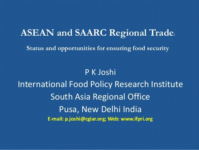 ASEAN and SAARC Regional Trade: Status and opportunities for ensuring food security P K Joshi International Food Policy Re...