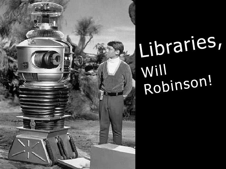 Libraries,<br />Will<br />Robinson!<br />