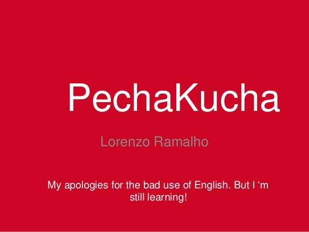 PechaKucha Lorenzo Ramalho My apologies for the bad use of English. But I 'm still learning!
