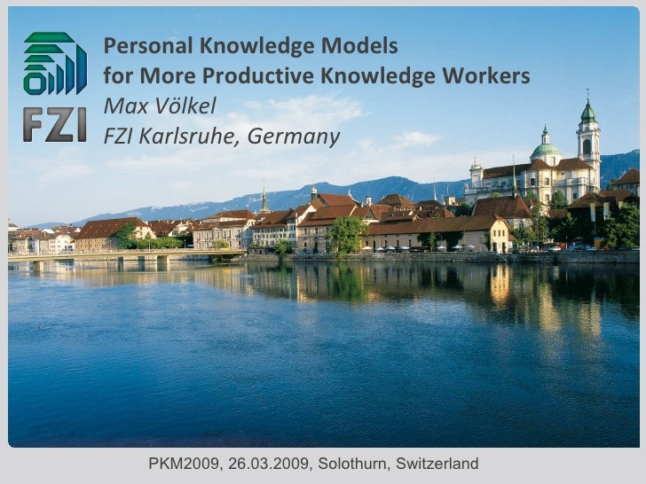 Personal Knowledge Models  for More Productive Knowledge Workers Max Völkel FZI Karlsruhe, Germany PKM2009, 26.03.2009, So...