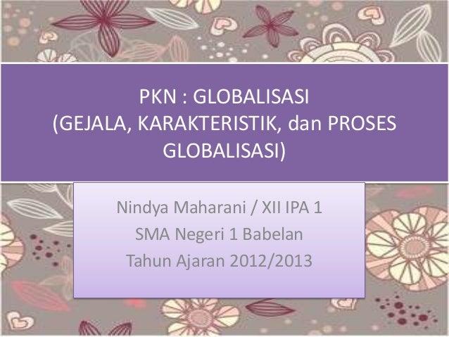 PKN : GLOBALISASI (GEJALA, KARAKTERISTIK, dan PROSES GLOBALISASI) Nindya Maharani / XII IPA 1 SMA Negeri 1 Babelan Tahun A...