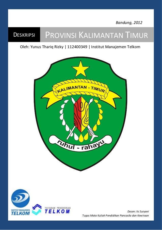 Bandung, 2012DESKRIPSI      PROVINSI KALIMANTAN TIMUR  Oleh: Yunus Thariq Rizky | 112400349 | Institut Manajemen Telkom   ...