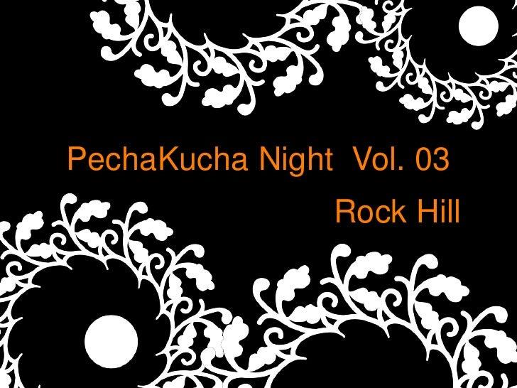 PechaKucha Night Vol. 03                 Rock Hill