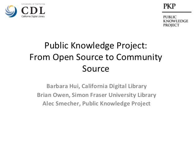 Public Knowledge Project:From Open Source to Community            Source     Barbara Hui, California Digital Library Brian...