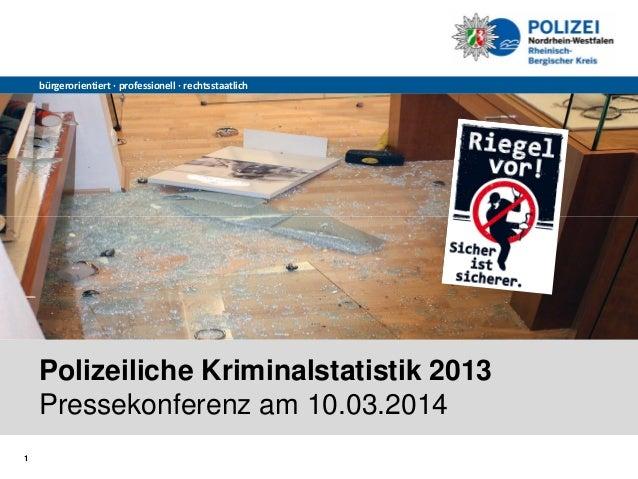 1 bürgerorientiert∙ professionell∙ rechtsstaatlich Polizeiliche Kriminalstatistik 2013 Pressekonferenz am 10.03.2014