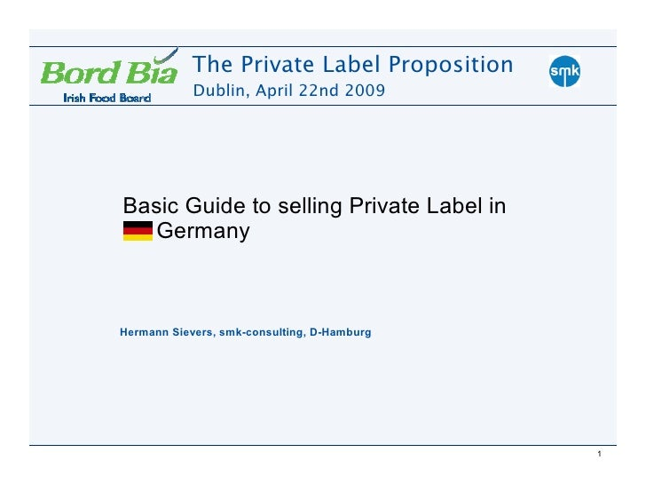 The Private Label Proposition             Dublin, April 22nd 2009     Basic Guide to selling Private Label in   Germany   ...
