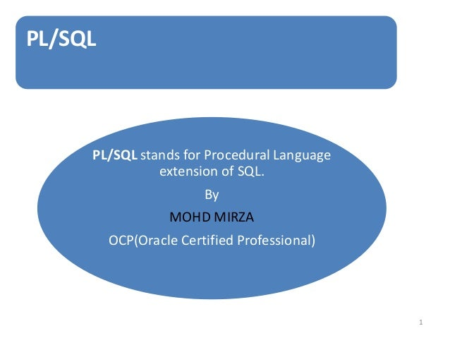 PL/SQL PL/SQL stands for Procedural Language extension of SQL. By MOHD MIRZA OCP(Oracle Certified Professional) 1