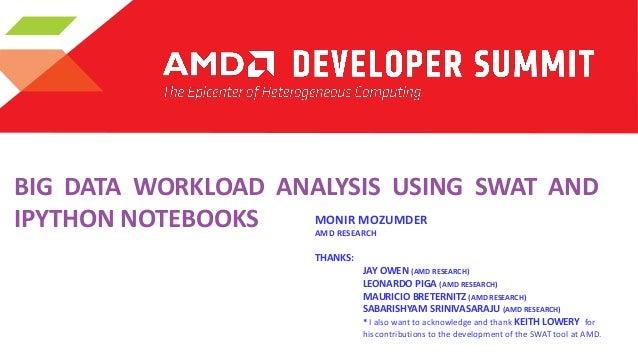 BIG DATA WORKLOAD ANALYSIS USING SWAT AND MONIR MOZUMDER IPYTHON NOTEBOOKS AMD RESEARCH  THANKS:  JAY OWEN (AMD RESEARCH) ...