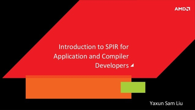 Introduction to SPIR for Application and Compiler Developers  Yaxun Sam Liu