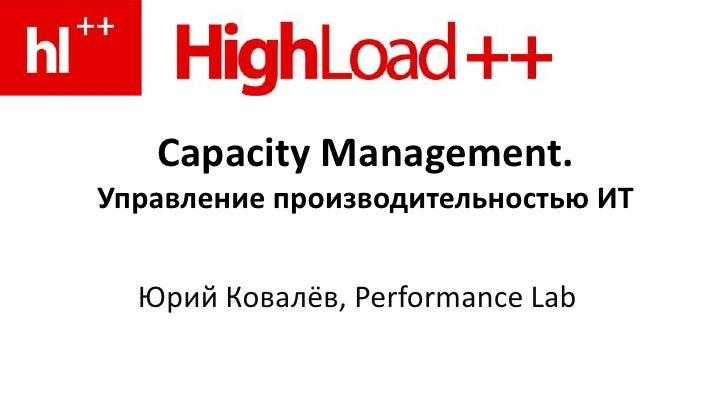 Capacity Management.Управление производительностью ИТ<br />Юрий Ковалёв, PerformanceLab<br />