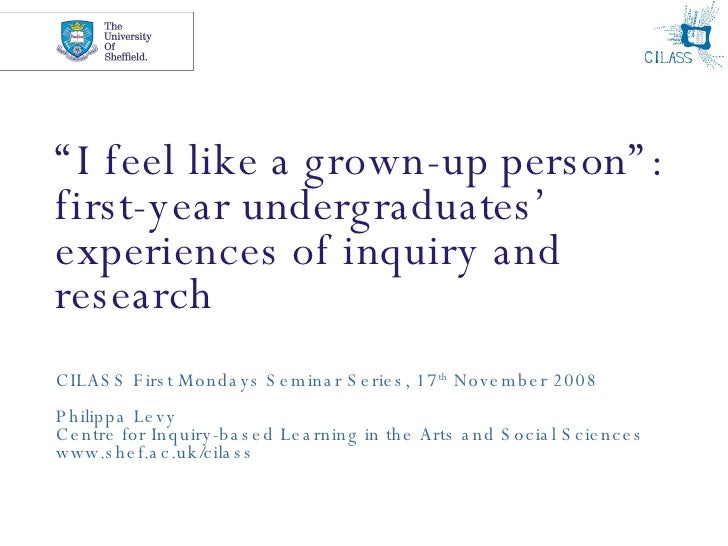 """"""" I feel like a grown-up person"""": first-year undergraduates' experiences of inquiry and research CILASS First Mondays Semi..."""