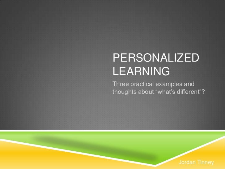 "PERSONALIZEDLEARNINGThree practical examples andthoughts about ""what's different""?                        Jordan Tinney"