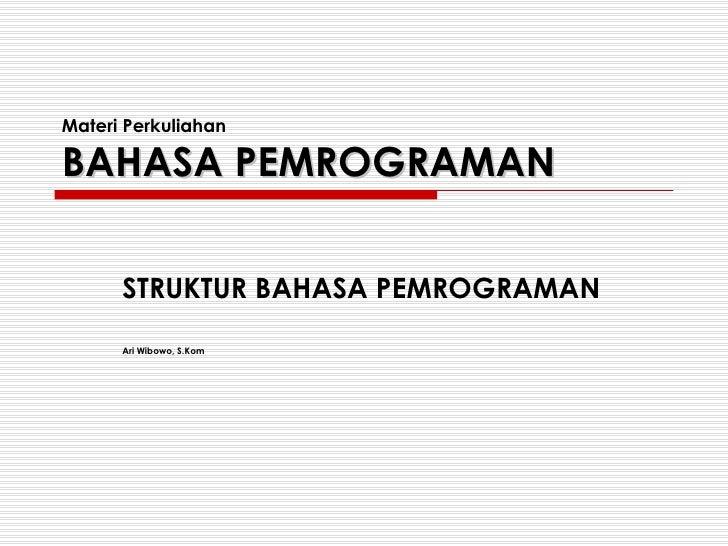 Materi Perkuliahan BAHASA PEMROGRAMAN STRUKTUR BAHASA PEMROGRAMAN Ari Wibowo, S.Kom