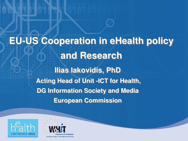 EU-US Cooperation in eHealth policy              and Research            Ilias Iakovidis, PhD      Acting Head of Unit -IC...