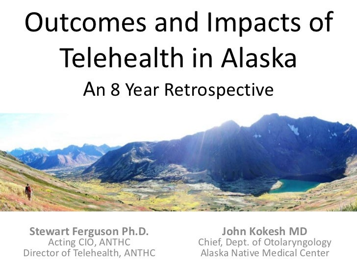 Outcomes and Impacts of Telehealth in AlaskaAn 8 Year Retrospective<br />Stewart Ferguson Ph.D.<br />Acting CIO, ANTHC<br ...