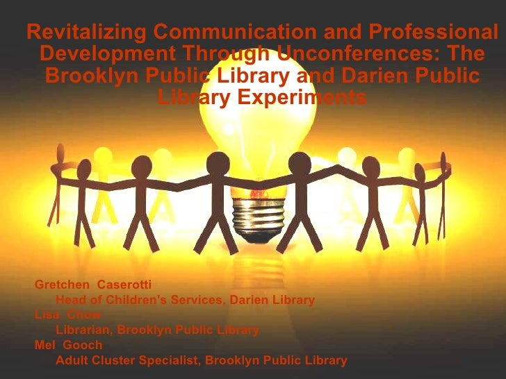 <ul><li>Revitalizing Communication and Professional Development Through Unconferences: The Brooklyn Public Library and Dar...